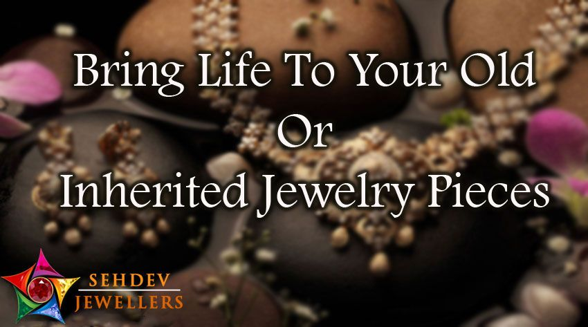 Bring Life to your Old or Inherited Jewelry pieces